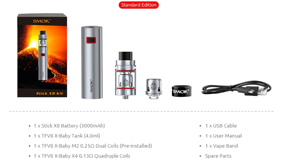 SMOK Stick X8 Kit 3000mAh Standard Edition SMO Stick XB Kit   SMOK 1 x Stick X8 Battery 3000mAh  1 x USB Cable 1 X TFV8 X Baby Tank 4 0ml  1 x User manual 1 x TFV8 X Baby M2 0 25Q2 Dual Coils Pre installed 1x Vape Band 1 x TFV8 X Baby X4 0 13Q Quadruple Coils Spare Parts