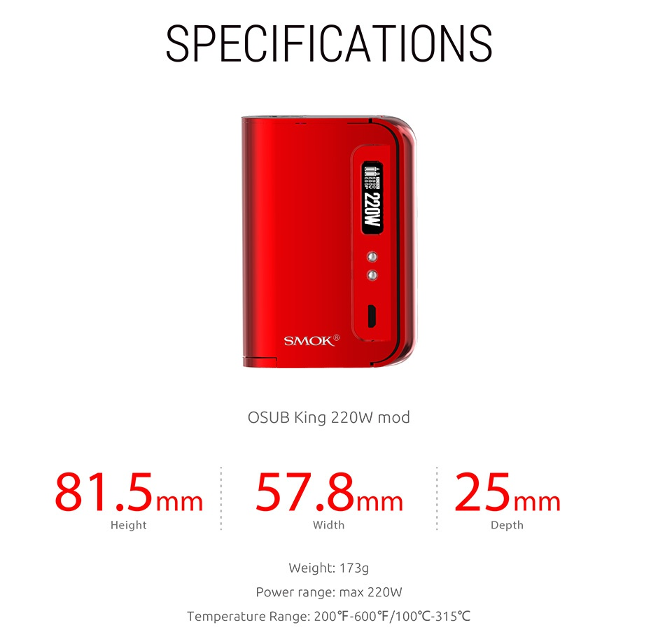 SMOK OSUB King 220W TC Kit with TFV8 Big Baby SPECIFICATIONS SMOK OSUB King 220W mod 81 5mm57 8mm25n mm Width Depth Weight  173g Power range  max 220W Temperature Range 200 F 600  100 C315 c
