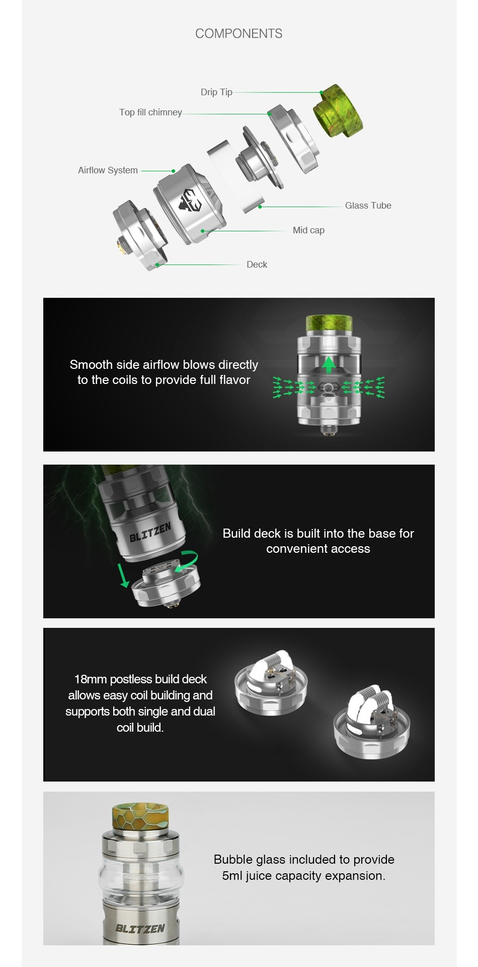 GeekVape Blitzen RTA 2ml/5ml COMPONENTS Drip T Top fill chimney Airflow System Mid cap Deck Smooth side airflow blows directly to the coils to provide full flavor Build deck is built into the base for convenient access 18mm postless build deck allows easy coil building and supports both single and dual coil build Bubble glass included to provide 5ml juice capacity expansion BLITZEN
