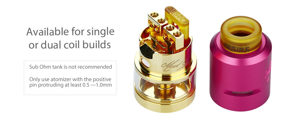 Desire Mad Dog RDTA MECH Kit Available for single or dual coil builds Sub ohm tank is not recommended Only use atomizer with the positive pin protruding at least 0 5   10mm