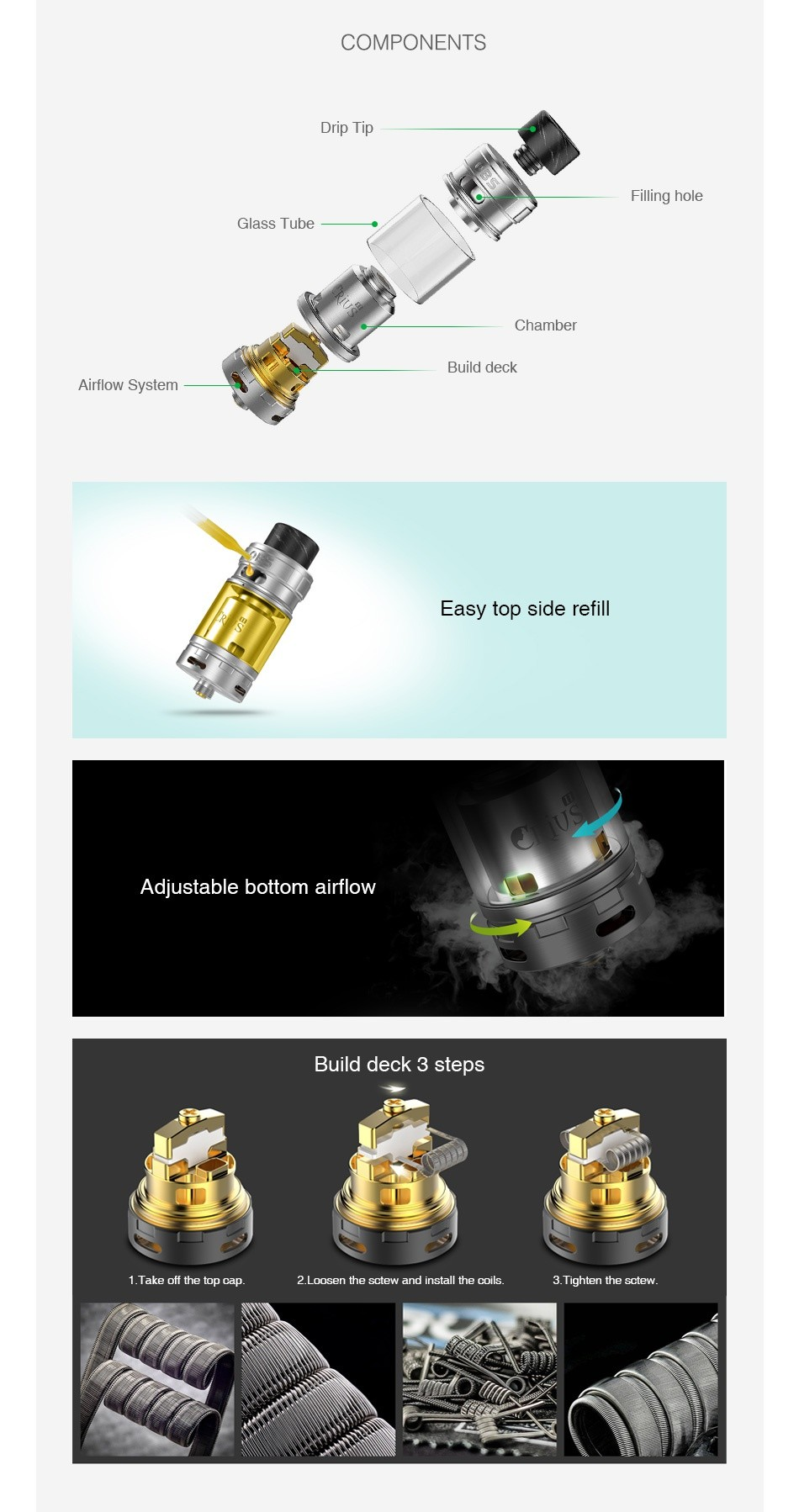 OBS Crius 2 RTA Dual Coil Version 4ml COMPONENTS Filling hole Glass Tube Chamber Build deck Airflow System Easy top side refill Adjustable bottom airflow Build deck 3 steps Take off the top cap 2 Loosen the sctew and install the coils Tighten the scte