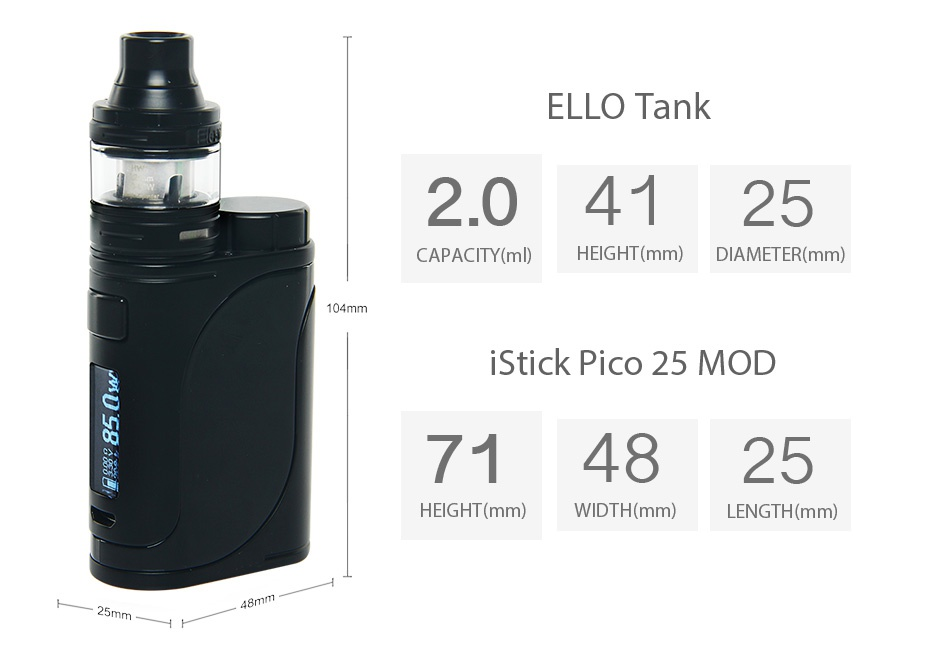 Eleaf iStick Pico 25 85W with Ello TC Kit ELLO Tank 2 04125 CAPACITY ml  HEIGHT mm  DIAMETER mm  104mm Stick pico 25 moD 714825 HEIGHT mm  WIDTH mm LENGTH mm