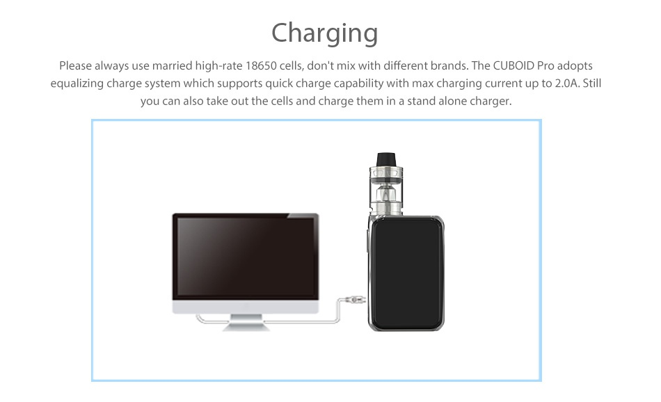 Joyetech Cuboid Pro 200W with ProCore Aries Touchscreen TC Kit Charging Please always use married high rate 18650 cells  dont mix with different brands  The CUBOID Pro adopts equalizing charge system which supports quick charge capability with max charging current up to 2 0A  Still you can also take out the cells and charge them in a stand alone charger