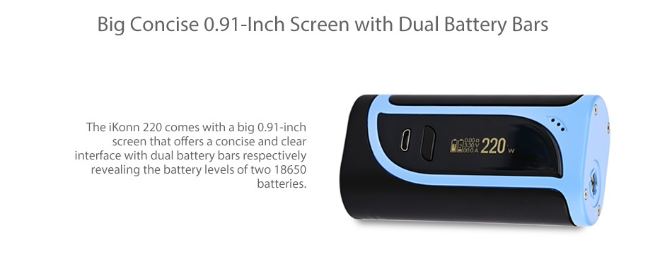 Eleaf iKonn 220 with Ello Kit Big Concise 0 91 Inch Screen with Dual Battery Bars The iKonn 220 comes with a big 0 91 inch screen that offers a concise and cle 88220 interface with dual battery bars respectively revealing the battery levels of two 18650 batteries