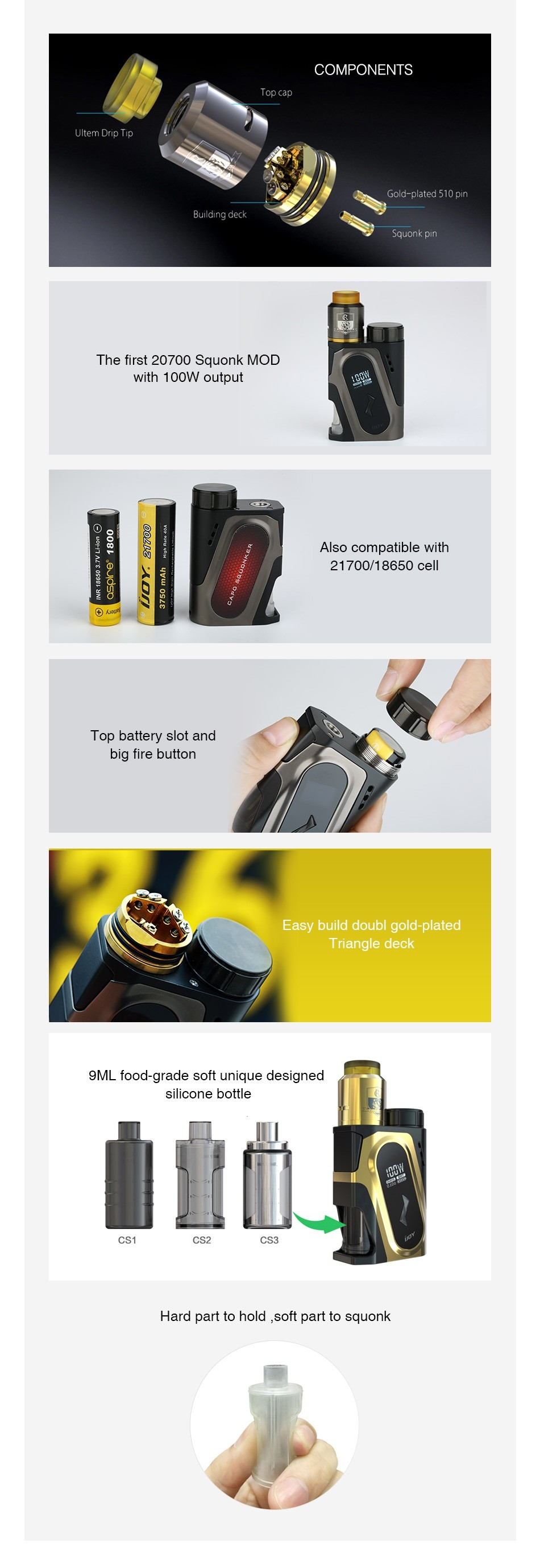 IJOY CAPO 100W 20700 Squonker Kit 3000mAh The first 20700 Squonk MOD with 100W output Q Top battery slot and big fire butto Easy build doubl gold plated Triangle deck 9ML food grade soft unique designed Hard part to hold soft part to squonk