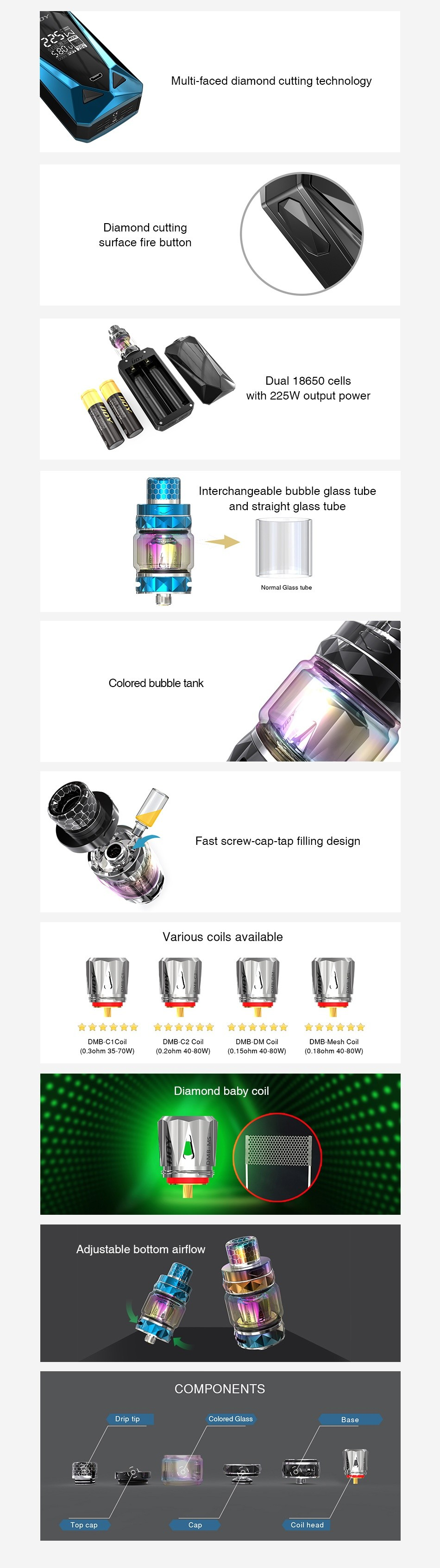 IJOY Diamond Mini 225W TC Kit Multi faced diamond cutting technology Diamond cutting surface fire button Dual 18650 CE with 225W output powel Interchangeable bubble glass tube and straight glass tube Colored bubble tank design Various coils available                      DME Mesh c nw  D 15ahm 40 80 0  10  18chm 40 aCw  Adjustable bottom airflow COMPONENTS