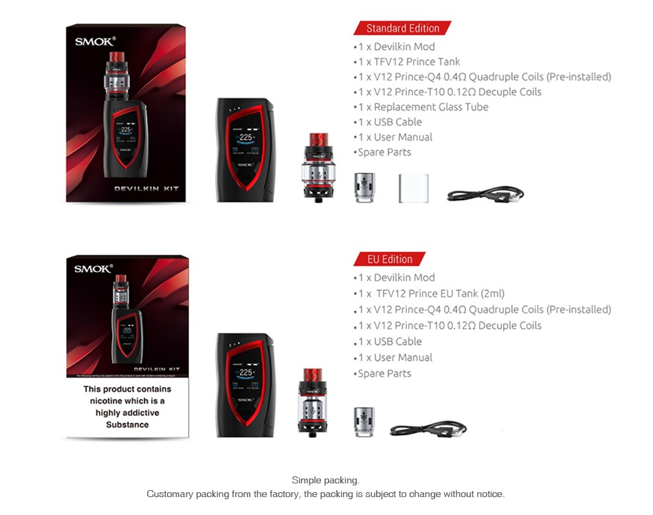 SMOK Devilkin 225W with TFV12 Prince TC Kit SMOK 1x Devilkin Mod 1 xTFV12 Prince Tank 1 x V12 Prince  0 4 2 Quadruple Coils Pre installed  1 x V12 Prince T10012Q Decuple Coils 1 x Replacement Glass Tube 1 x USB Cable 1 x User Manual Spare Parts DEVILKIN KIT   SMOK 1 x Devilkin Mod 1 x TFV12 Prince EU Tank 2ml  1 x V12 Prince  0 4Q Quadruple Coils Pre installed 1 x V12 Prince T100 12Q Decuple Coils 1 x USB Cable Spare Parts This product contains Customary packing from the factory  the packing is subject to change without notice