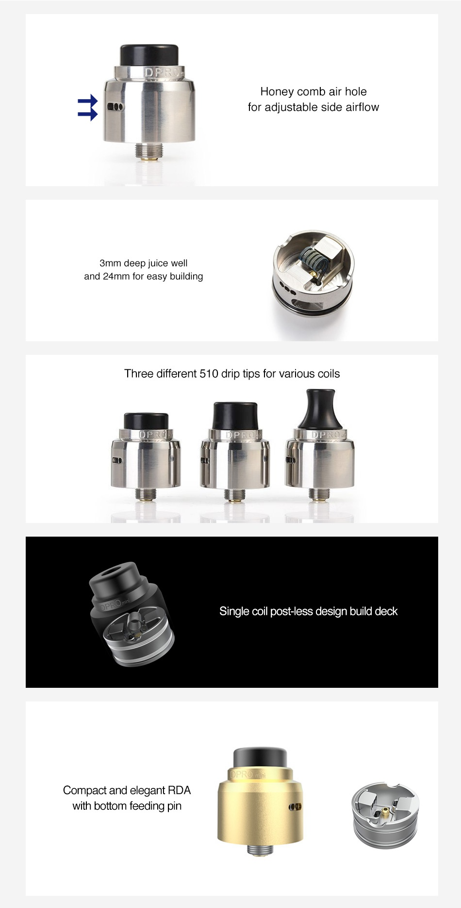 CoilART DPRO Mini RDA Honey comb air hole for adjustable side airflow 3mm deep juice well and 24mm for easy building Three different 510 drip tips for various coils Single coil post less design build deck Compact and elegant RDA with bottom feeding pin