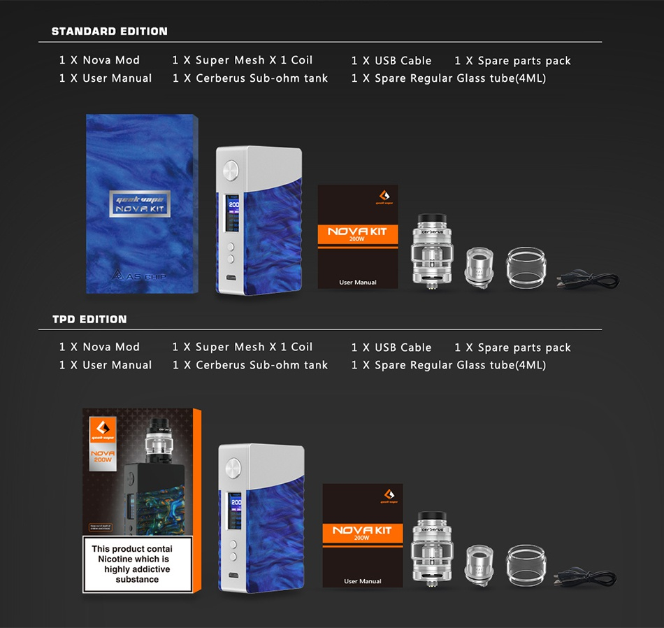 Geekvape NOVA 200W TC Kit with Cerberus Tank STANDARD EDITION 1x Nova mod l X Super Mesh X l Co 1 X USB Cable 1 X Spare parts pack 1 X User Manual 1 X Cerberus Sub ohm tank 1 X Spare Regular Glass tube  4ML  INOVaKIT NOVA KIT   TPD EDITION 1  Nova mod 1 X Su Mesh x 1 coil 1 X USB Cable 1 X Spare parts pack 1 X User Manual 1 X Cerberus Sub ohm tank 1 X Spare Regular Glass tube  4ML  NOVA KIT This product conta highly substance