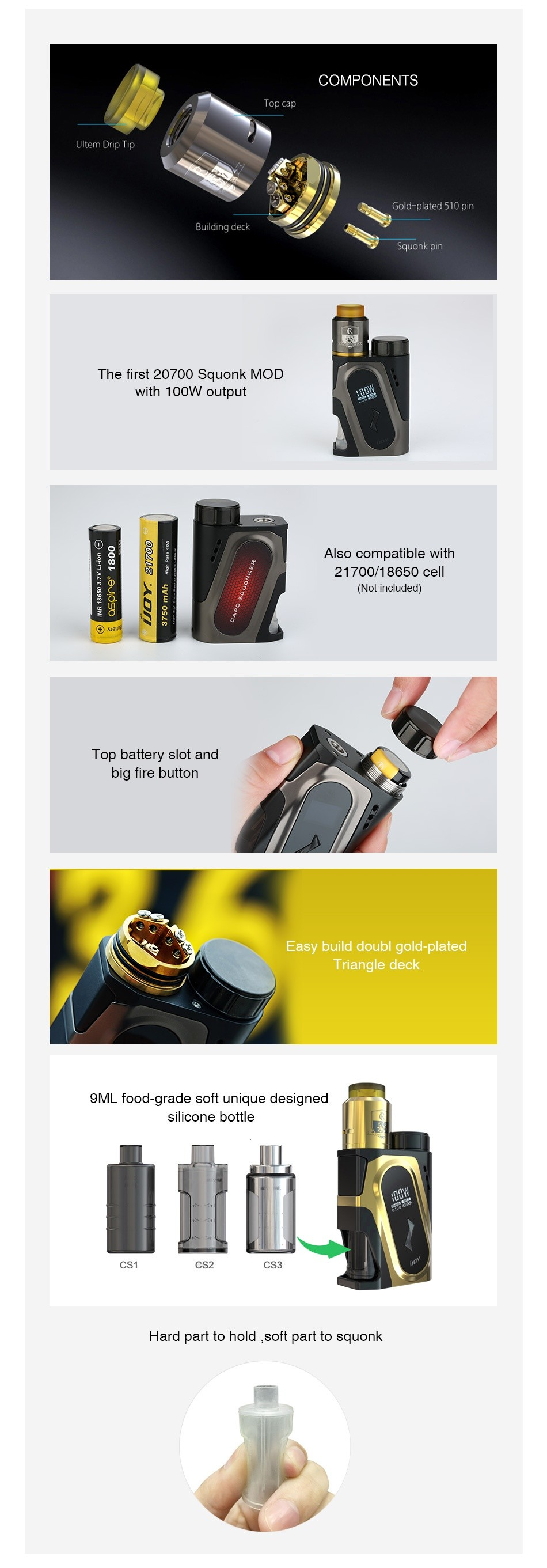 IJOY CAPO 100W 20700 Squonker Kit COMPONENTS quonk pI The first 20700 Squonk moD with 100W output Also compatible with 21700 18650cell Top battery slot and big fire button Easy build doubl gold plated Triangle deck 9ML food grade soft unique designed silIcone bottle CS3 Hard part to hold  soft part to squonk