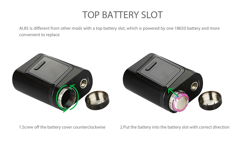 SMOK Alien Baby AL85 TC Starter Kit TOP BATTERY SLOT AL85 is different from other mods with a top battery slot  which is powered by one 18650 battery and more convenient to replace 1 Screw off the battery cover counterclockwise 2  Put the battery into the battery slot with correct direction