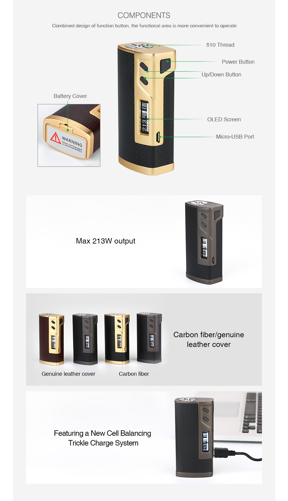 Sigelei 213 TC Box MOD COMPONENTS Combined design of function button  the functional area is more convenient to operate 510 Thread Power button Up Down Button Battery Cover OLED Scree WARNING Micro USB Port Max 213W output Carbon fiber genuin leather cover Genuine leather cover Carbon fiber Featuring a New Cell Balancing Trickle Charge System