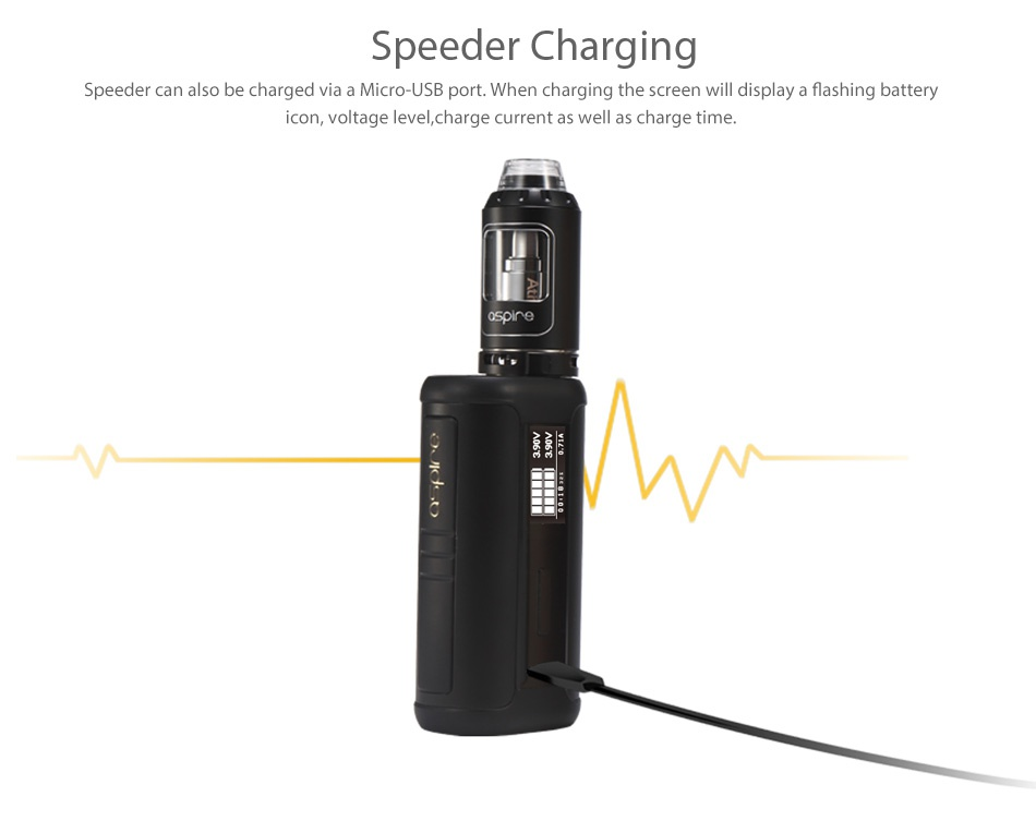 Aspire Speeder 200W TC Kit Speeder Charging Speeder can also be charged via a Micro USB port  When charging the screen will display a flashing battery icon  voltage level  charge current as well as charge time