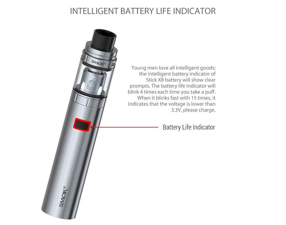 SMOK Stick X8 Kit 3000mAh INTELLIGENT BATTERY LIFE INDICATOR Young men love all intelligent goods  the intelligent battery indicator of Stick X8 battery will show clear prompts The battery life indicator will blink 4 times each time you take a puff  When it blinks fast with 15 times  it indicates that the voltage is lower than 3 3V  please charge  Battery Life Indicator