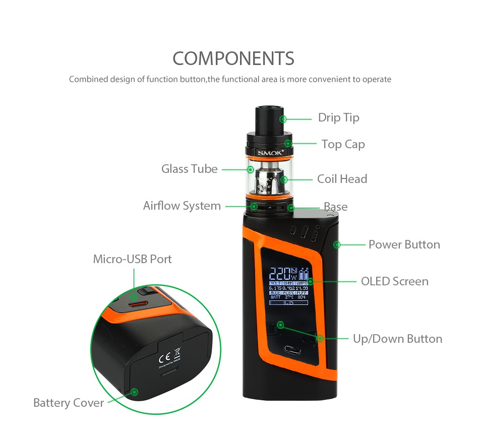 SMOK Alien 220W Kit with TFV8 Baby COMPONENTS Combined design of function button  the functional area is more convenient to operate Drip t Top Cap Glass Tube Coil head Airflow System Base Power button Micro USB Port OLED Screen Up Down Button Battery Cover