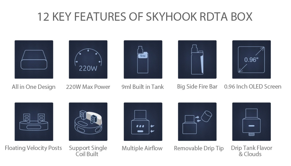 SMOK SKYHOOK RDTA BOX Starter Kit 12 KEY FEATURES OF SKYHOOK RDTA BOX 0 96 220W All in One Design 220W Max Power 9ml Built in Tank Big Side Fire Bar 0 96 Inch OLED Screen Floating Velocity Posts Support Single Multiple Airfle Removable Drip Tip Drip Tank Flavor Coil built clouds