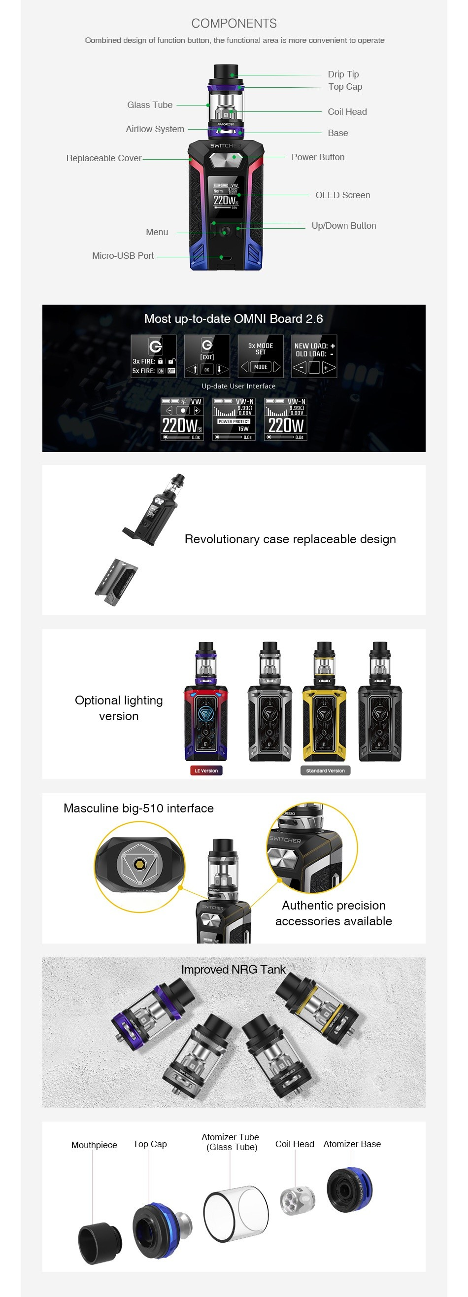 Vaporesso Switcher 220W with NRG TC Kit COMPONENTS Combined design of function button  the functional a rea is more convenient to operate Drip lIp Top Cap lass Tube Coil Head Airflow System Replaceable Cove Power Billor 20V Menu Up Down Button Micro USB Port Most up to date OMNI Board 2 6 G 220Ws D7 5w Revolutionary case replaceable design Optional lighting version   standerd Masculine big 510 interface Authentic precision accessories available Improved NRG Tank Atomizer Tube Top Cap Coil Head Atomizer base