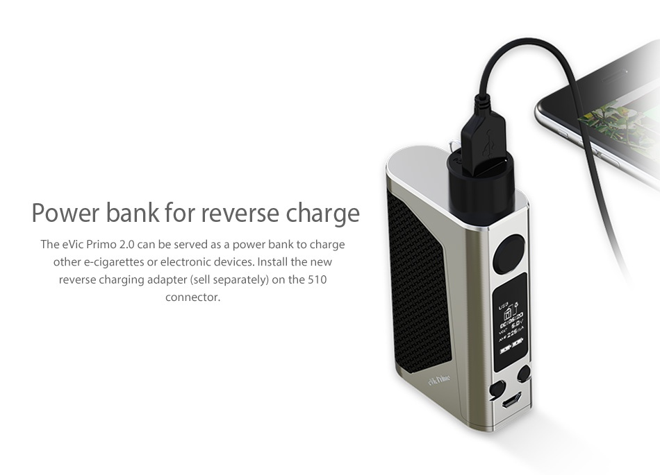 Joyetech eVic Primo 2.0 228W with UNIMAX 2 Full Kit Power bank for reverse charge The evic Primo 2 0 can be served as a power bank to charge other e cigarettes or electronic devices  Install the new reverse charging adapter sell separately  on the 510 connector
