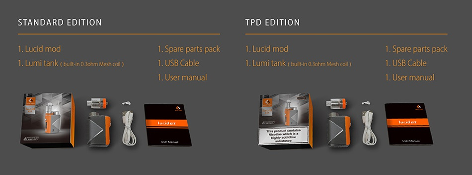 Geekvape Lucid 80W TC Kit with Lumi STANDARD EDITION TPD EDITION Lucid mod 1  Spare parts pack Lucid mod 1  Spare parts pack 1  Lumi tank  built in 0  ohm Mesh coil 1  USB Cable 1  Lumi tank  built in 0 ohm Mesh coil  1  USB Cable User manual