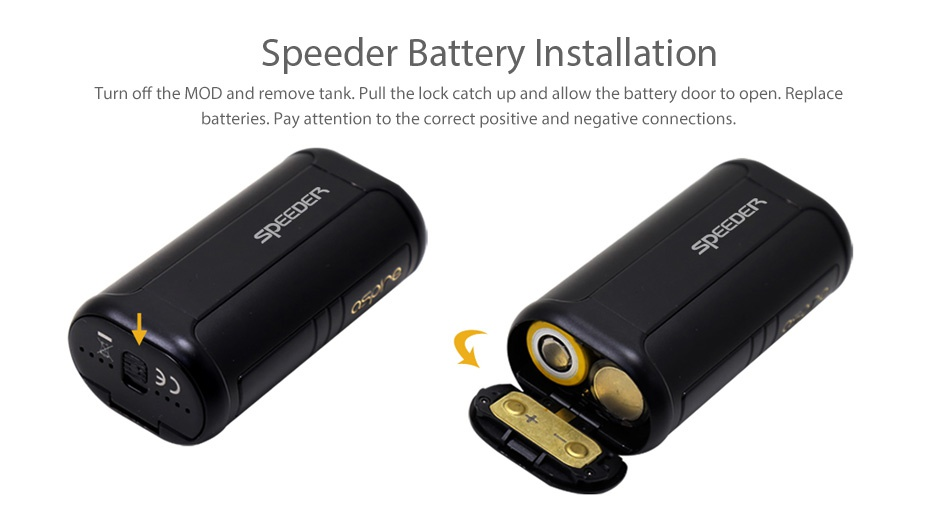 Aspire Speeder 200W TC Kit Speeder Battery Installation Turn off the MOD and remove tank  Pull the lock catch up and allow the battery door to open  Replace batteries  Pay attention to the correct positive and negative connections