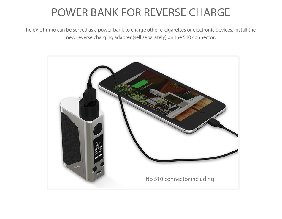 Joyetech eVic Primo 200W with UNIMAX 25 Full Kit POWER BANK FOR REVERSE CHARGI he evic Primo can be served as a power bank to charge other e cigarettes or electronic devices  Install the new reverse charging adapter sell separately on the 510 connector  No 510 connector including