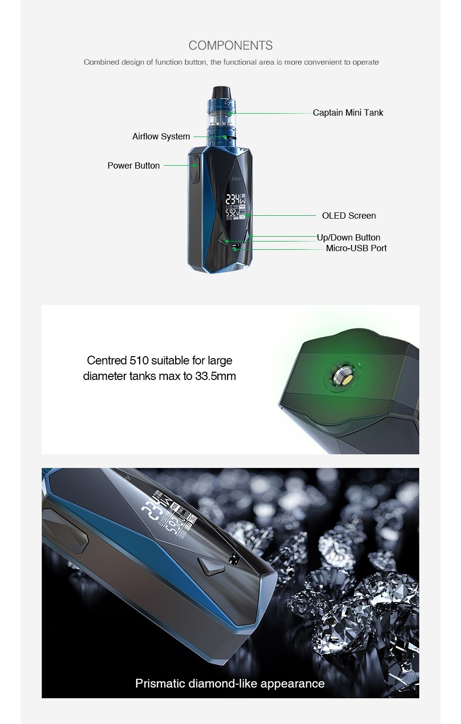IJOY Diamond PD270 234W TC Kit with Captain Mini 6000mAh COMPONENTS Combined design of function button  the functional area is more convenient to operate Captain mini Tank Airflow System Power button LED Scree Up Down Button Micro USB Port Centred 510 suitable for large diameter tanks max to 33  5mm Prismatic diamond like appearance