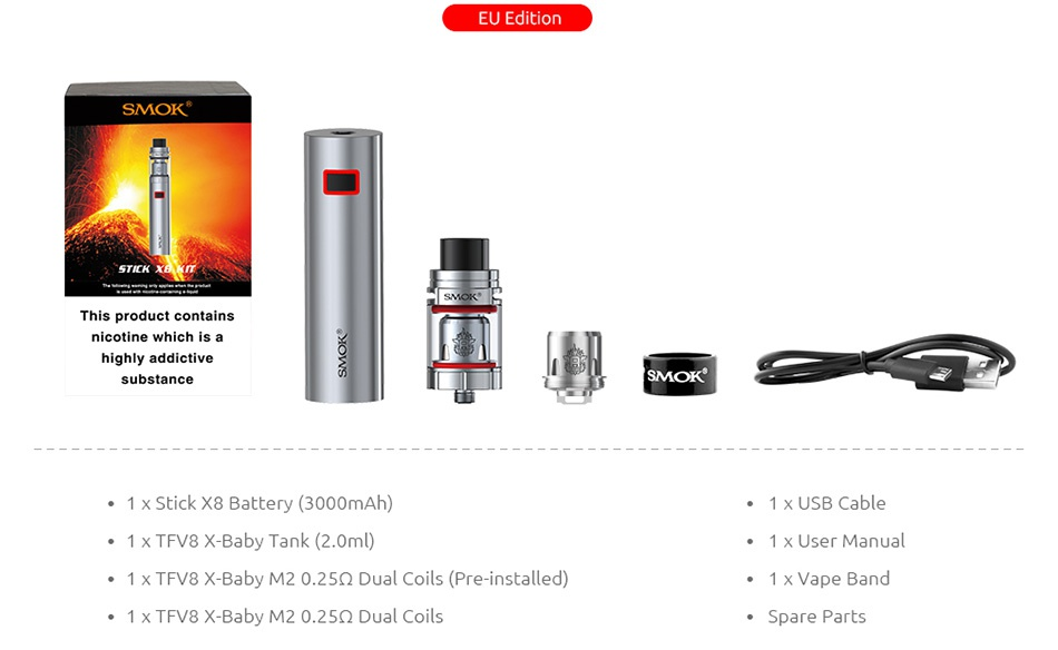 SMOK Stick X8 Kit 3000mAh EU Editi SMOK This product contain nicotine which is a substance SMOK 1 x Stick X8 Battery 3000mAh 1 x USB Cable 1 x TFV8 X Baby Tank 2 0ml  1 x User manual 1 x TFV8 X Baby M2 0 25Q Dual Coils Pre installed  1 x TFV8 X Baby M20 25Q Dual Coils