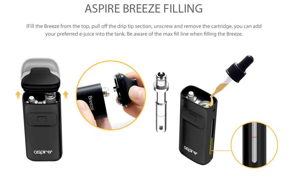 Aspire Breeze AIO Kit 650mAh ASPIRE BREEZE FILLING I Fill the Breeze from the top  pull off the drip tip section  unscrew and remove the cartridge  you can add your preferred e juice into the tank  Be aware of the max fill line when filling the Breeze   aspre