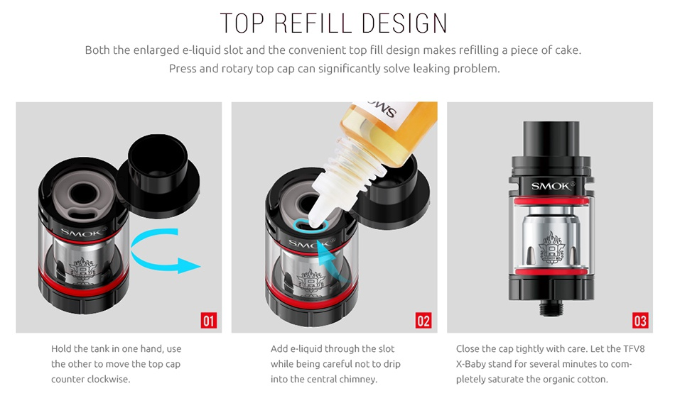 SMOK Stick X8 Kit 3000mAh TOP REFILL DESIGN Both the enlarged e liquid slot and the convenient top fill design makes refilling a piece of cake  Pr 02 03 Hold the tank in one hand  use Add e liquid through the slot Close the cap tightly with care  Let the TFv8 the other to move the top cap while being careful not to drip X Baby stand for several minutes to com counter clockwise into the central chimney pletely saturate the organic cotton