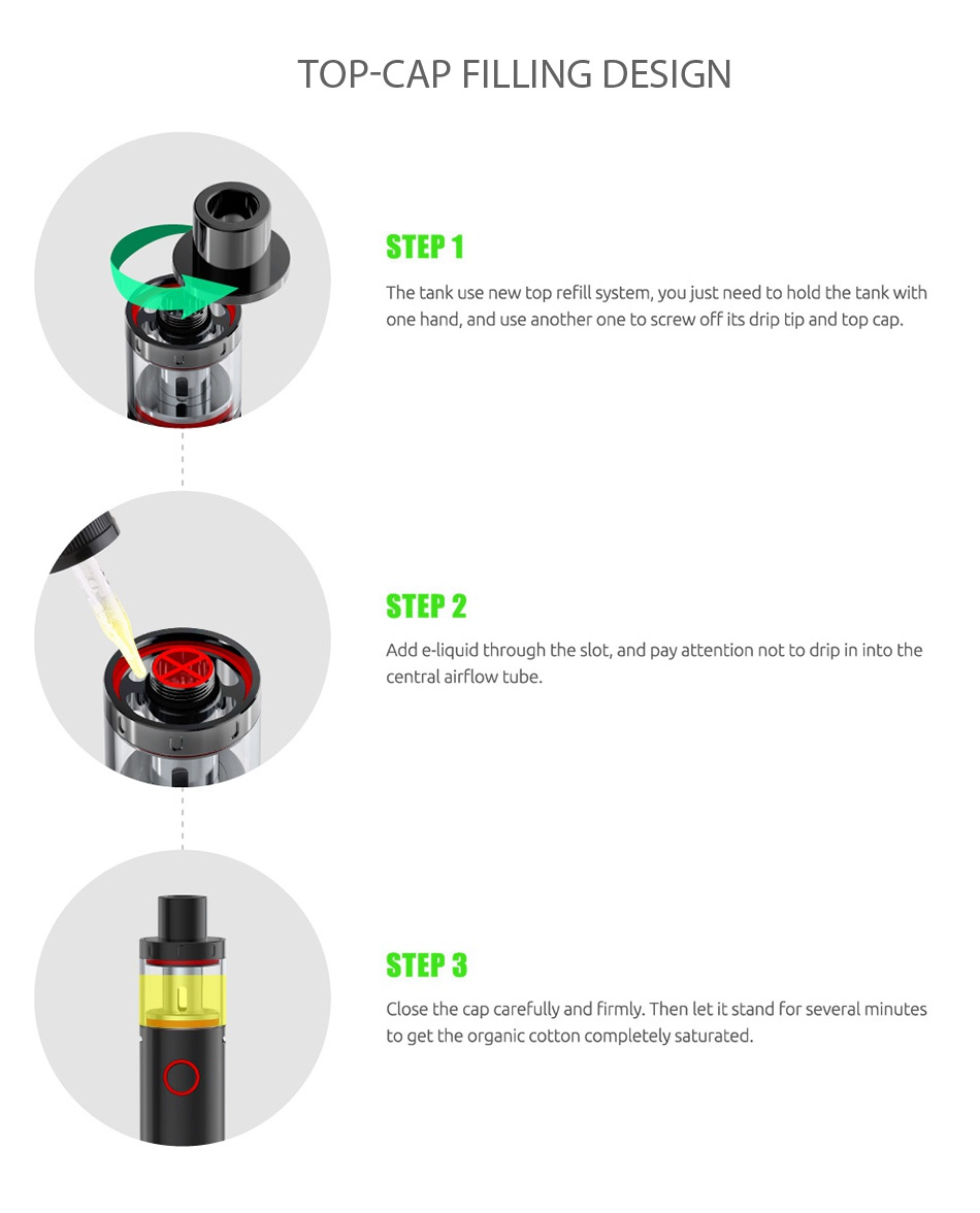 SMOK Vape Pen Plus Starter Kit 3000mAh TOP CAP FILLING DESIGN STEP1 The tank use new top refill system  you just need to hold the tank with one hand  and use another one to screw off its drip tip and top cap STEP 2 Add e liquid through the slot  and pay attention not to drip in into the central airflow tube STEP 3 Close the cap carefully and firmly Then let it stand for several minutes to get the organic cotton completely saturated