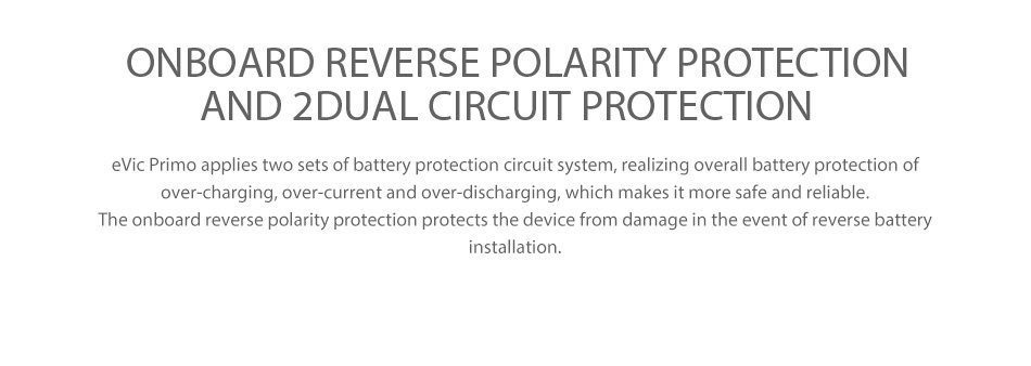 Joyetech eVic Primo 200W with UNIMAX 25 Full Kit ONBOARD REVERSE POLARITY PROTECTION AND 2 DUAL CIRCUIT PROTECTION vic Primo applies two sets of battery protection circuit system  realizing overall battery protection of over charging  over current and over discharging  which makes it more safe and reliable The onboard reverse polarity protection protects the device from damage in the event of reverse battery installation