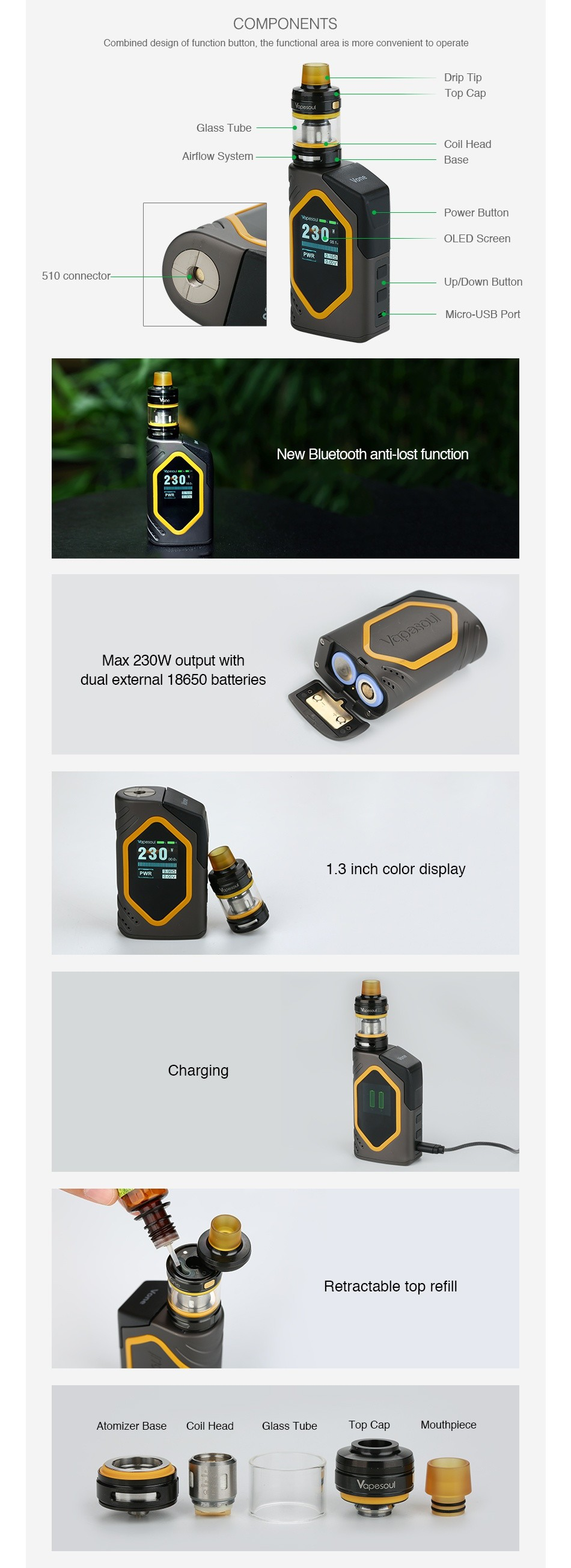 Vapesoul Vone 230W Bluetooth TC Kit COMPONENTS Combined design of function bution  the functiona area is more convenient to operate Airflow Systern Base Power Button 510 connector Up Down Buller New bluetooth anti lost function 230 Max 230W output with dual external 1 8650 batteries 1 3 inch color display Charging Retractable top refill Atomizer Base Coil I lead Top cap MolIthplccc e