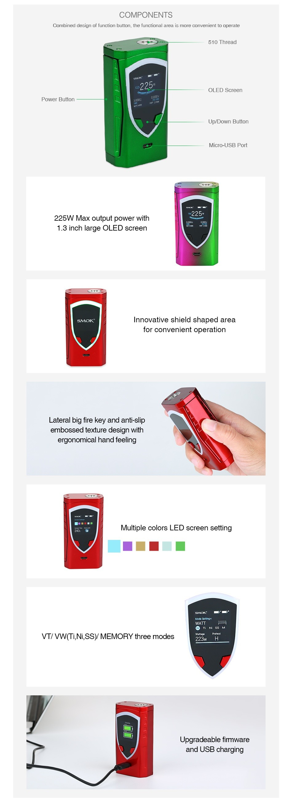SMOK ProColor 225W TC Box MOD COMPONENTS Curnbil lbu ues yll uf furiuliur bullunl  the furiuliurlal area is JUrIVeTleTIL LU UpRate 510 Thread OLED Screen Power Button UO DI Aicro USB Port 225W Max output power with 1  3 inch large OLED screen Innovative shield shaped area for convenient operation Lateral big fire key and anti slip embossed texture design with ergonomical hand feeling Multiple colors LED screen setting VT VW TL  Ni SSy MEMORY three modes 223 H Upgradeable firmware and USB charging