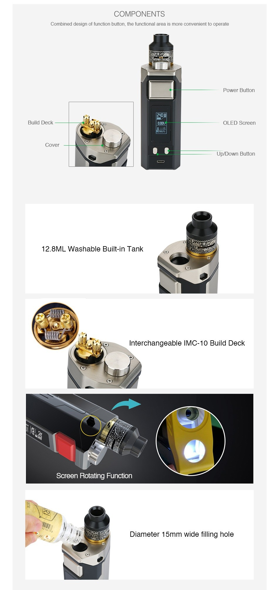 IJOY RDTA BOX Triple 240W TC Kit COMPONENTS Combined design of function button  the functional area is more convenient to operate Power Button   Build deck OLED Screen Cover Up Down Button 12 8M Washable built in tank Interchangeable IMC 10 Build deck Screen Rotating Function Diameter 1 5mm wide filling hole