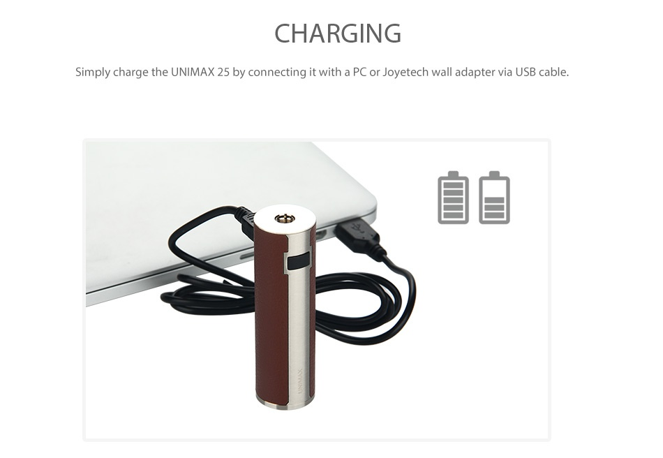 Joyetech UNIMAX 25 Battery 3000mAh CHARGING Simply charge the UNIMAX 25 by connecting it with a PC dapter via USB cable