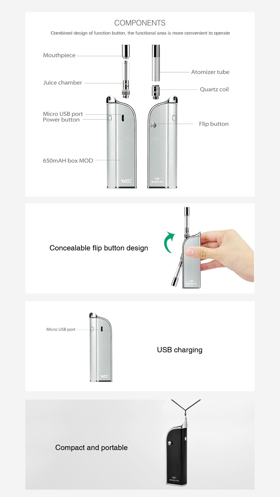 Yocan Stealth 2-in-1 Kit 650mAh COMPONENTS Combined design of function button  the functional area is more convenient to operate Mouthpiece Atomizer tube Juice chamber Quartz coil Micro USB port Power button Flip button 650mAH box MOD Concealable flip button design Micro USB port USB charging Compact and portable