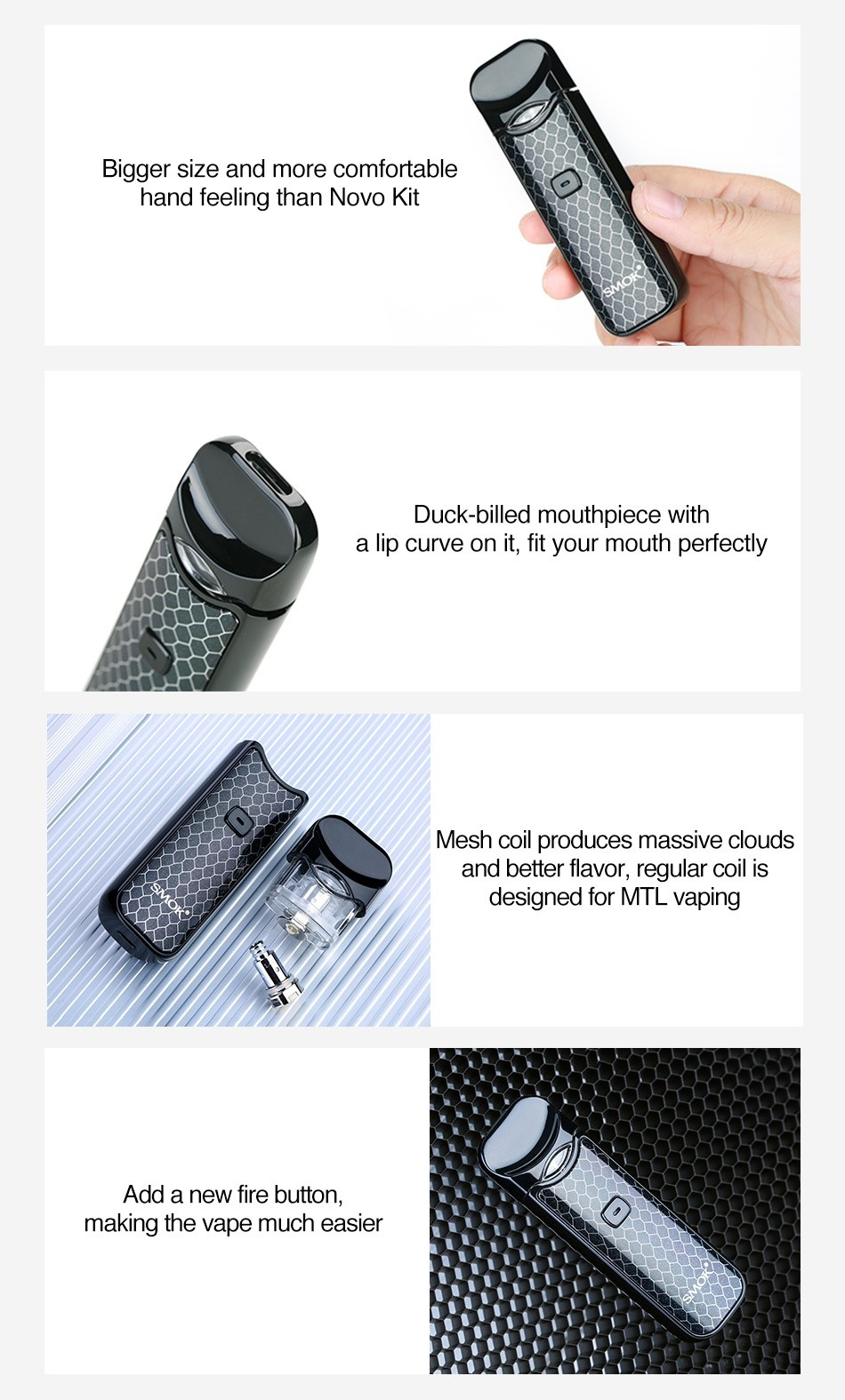 SMOK Nord Pod Starter Kit 1100mAh Bigger size and more comfortable hand feeling than Novo Kit Duck billed mouthpiece with a lip curve on it  fit your mouth perfectly Mesh coil produces massive cloud and better flavor  regular Coll IS designed for MTL vaping Add a new fire button making the vape much easier